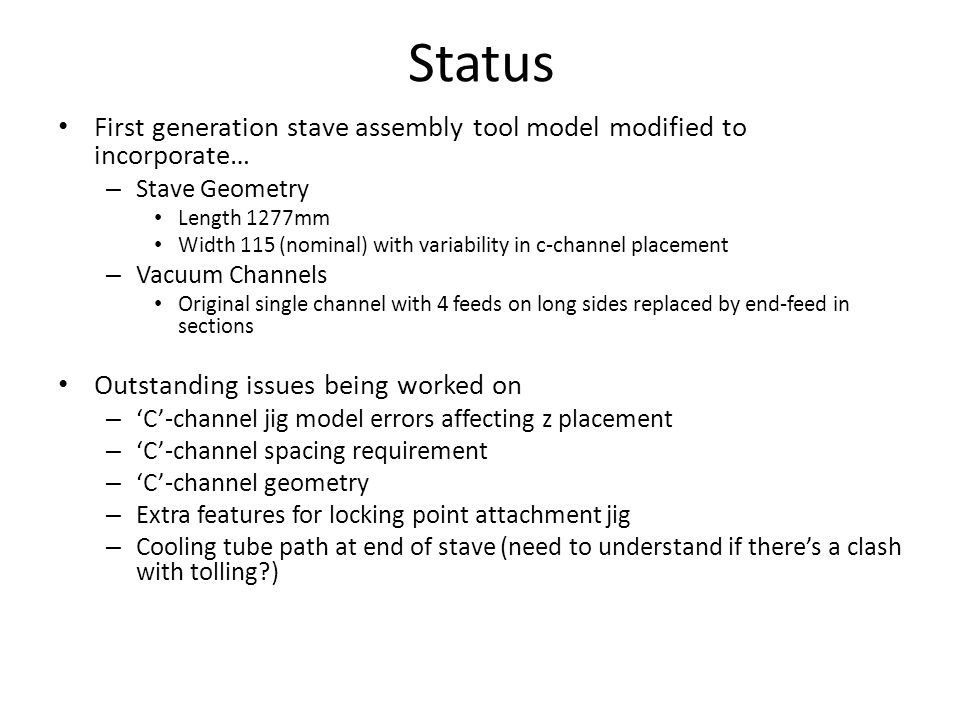 Status First generation stave assembly tool model modified to incorporate… – Stave Geometry Length 1277mm Width 115 (nominal) with variability in c-channel placement – Vacuum Channels Original single channel with 4 feeds on long sides replaced by end-feed in sections Outstanding issues being worked on – 'C'-channel jig model errors affecting z placement – 'C'-channel spacing requirement – 'C'-channel geometry – Extra features for locking point attachment jig – Cooling tube path at end of stave (need to understand if there's a clash with tolling?)