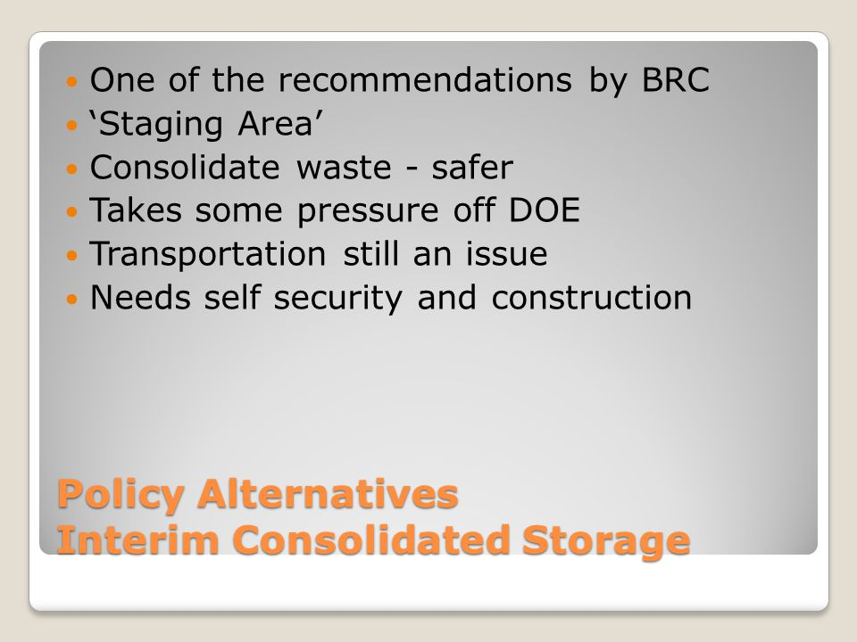 Policy Alternatives Interim Consolidated Storage One of the recommendations by BRC 'Staging Area' Consolidate waste - safer Takes some pressure off DOE Transportation still an issue Needs self security and construction