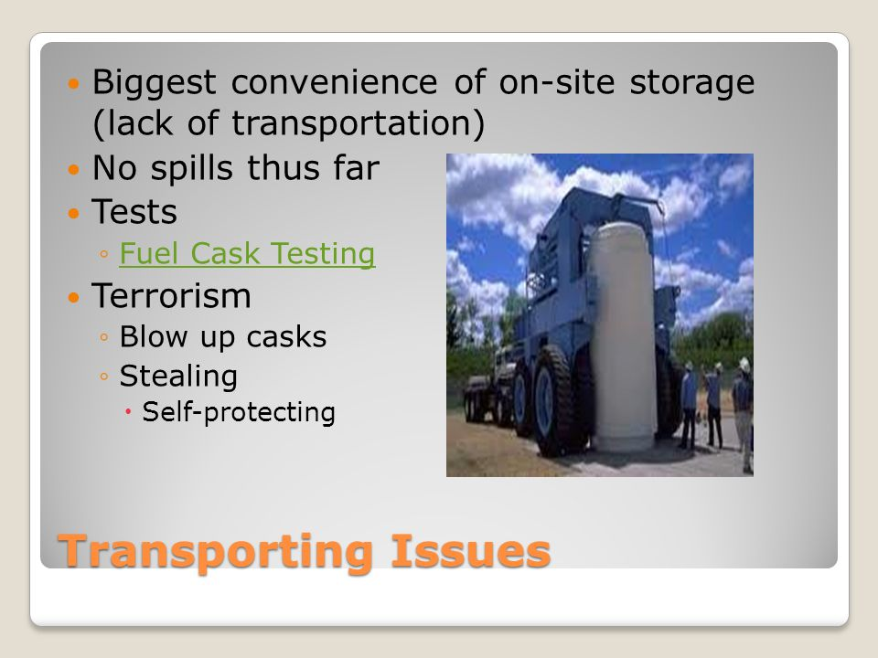 Transporting Issues Biggest convenience of on-site storage (lack of transportation) No spills thus far Tests ◦Fuel Cask TestingFuel Cask Testing Terrorism ◦Blow up casks ◦Stealing  Self-protecting