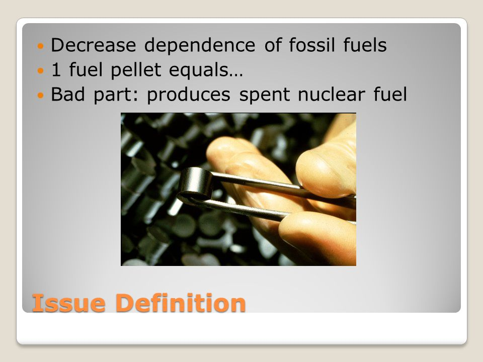 Issue Definition Decrease dependence of fossil fuels 1 fuel pellet equals… Bad part: produces spent nuclear fuel