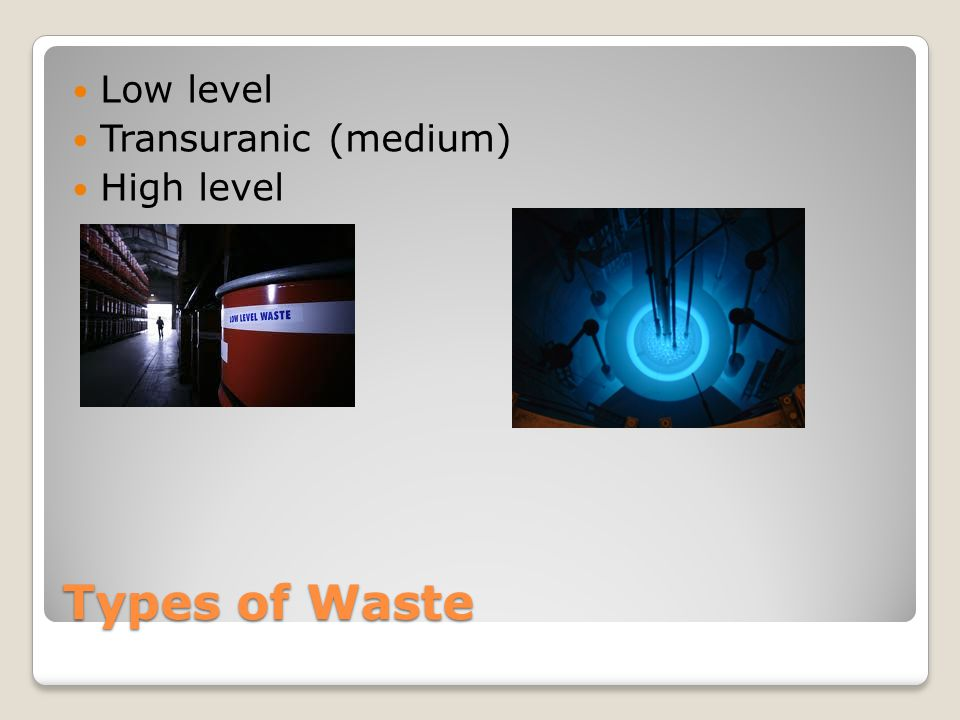 Types of Waste Low level Transuranic (medium) High level