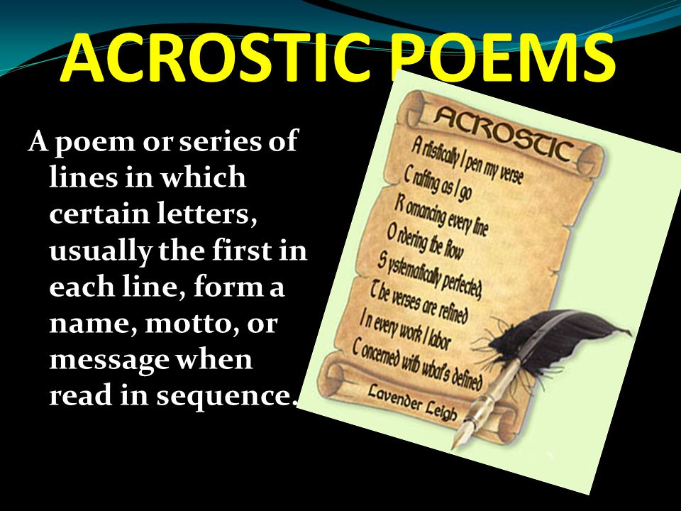 ACROSTIC POEMS A poem or series of lines in which certain letters, usually the first in each line, form a name, motto, or message when read in sequenc