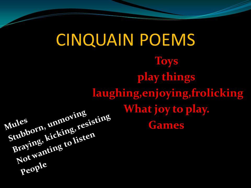 CINQUAIN POEMS Mules Stubborn, unmoving Braying, kicking, resisting Not wanting to listen People Toys play things laughing,enjoying,frolicking What jo