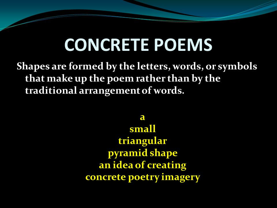 CONCRETE POEMS Shapes are formed by the letters, words, or symbols that make up the poem rather than by the traditional arrangement of words. a small