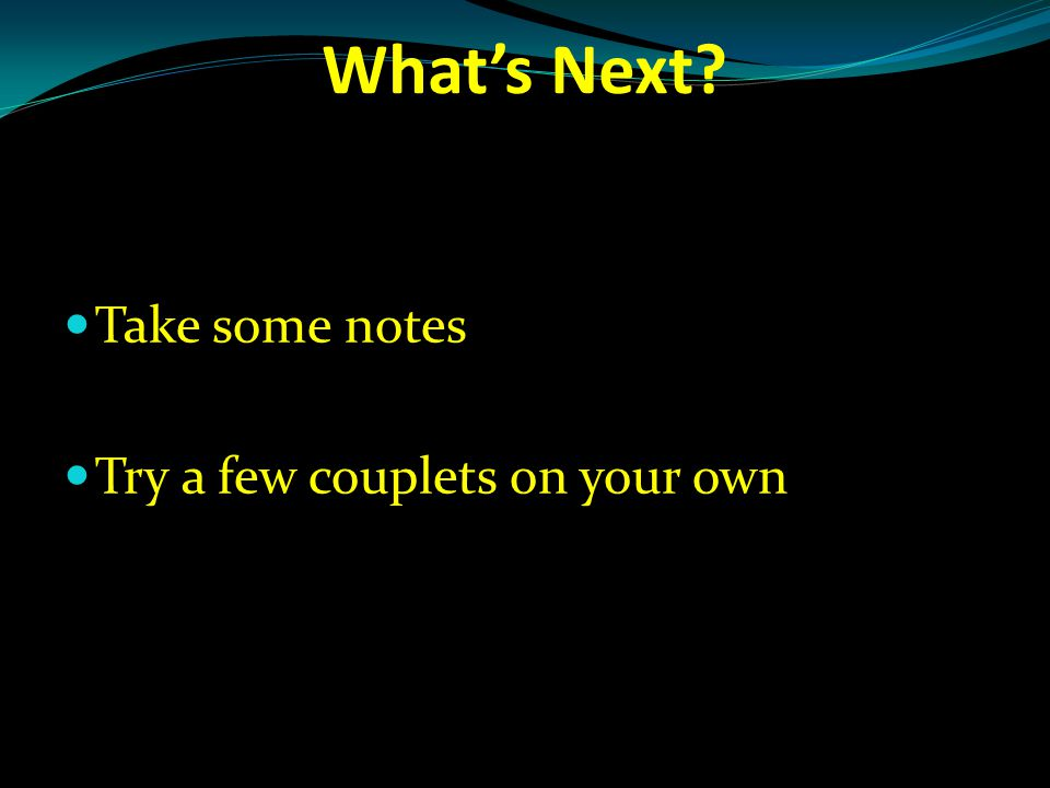 What's Next? Take some notes Try a few couplets on your own