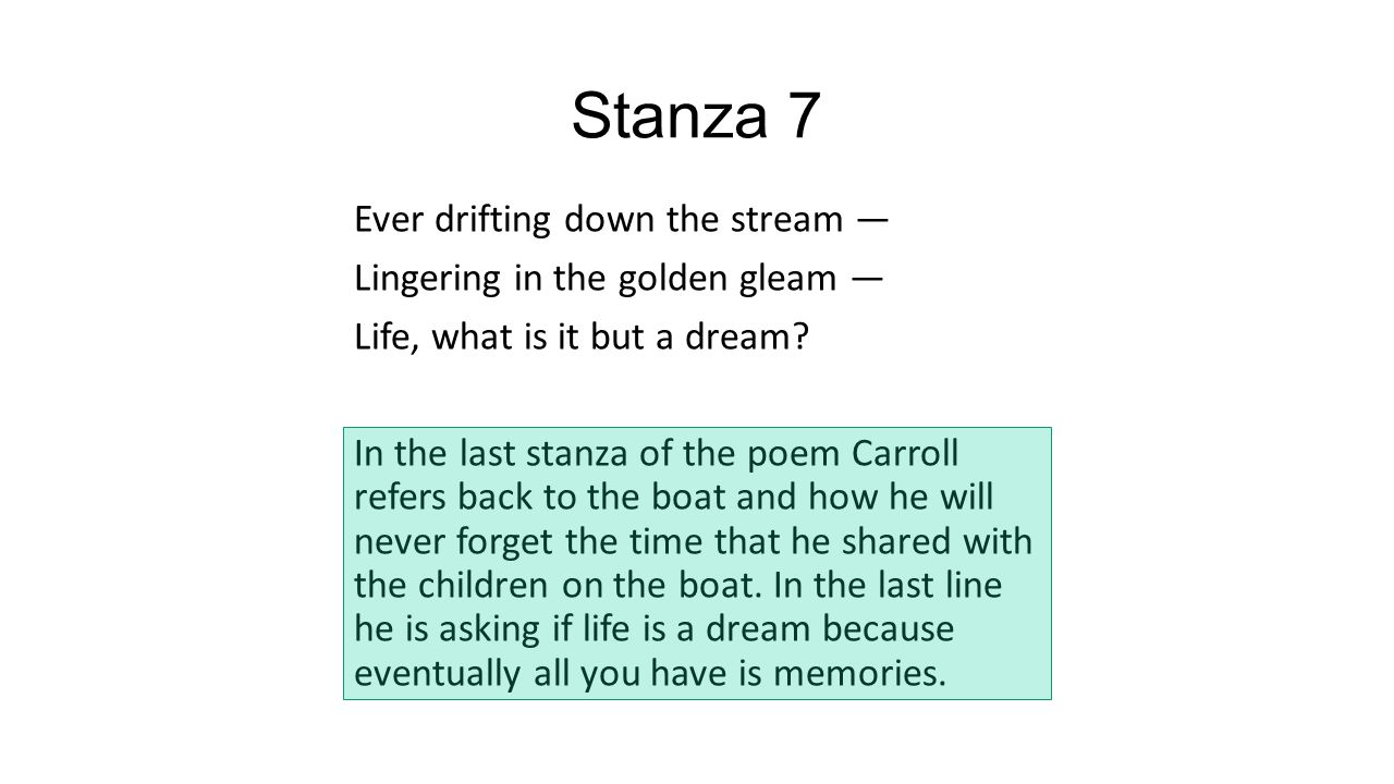 Stanza 7 Ever drifting down the stream — Lingering in the golden gleam — Life, what is it but a dream? In the last stanza of the poem Carroll refers b