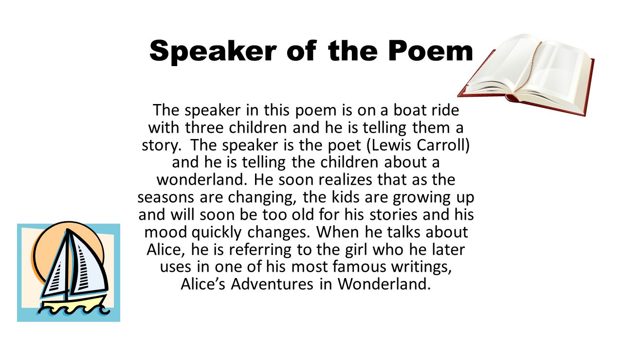 Speaker of the Poem The speaker in this poem is on a boat ride with three children and he is telling them a story. The speaker is the poet (Lewis Carr