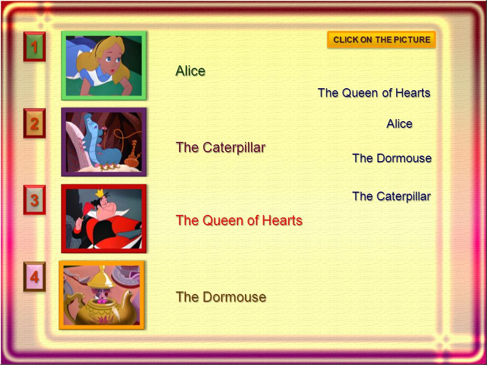 11 22 33 44 Alice The Caterpillar The Queen of Hearts The Dormouse Alice The Caterpillar The Dormouse The Queen of Hearts CLICK ON THE PICTURE