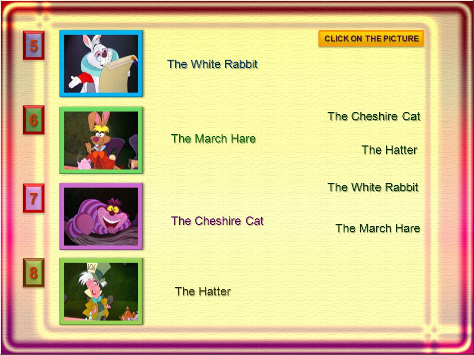 55 66 77 88 The White Rabbit The March Hare The Cheshire Cat The Hatter The White Rabbit The March Hare The Cheshire Cat The Hatter CLICK ON THE PICTU