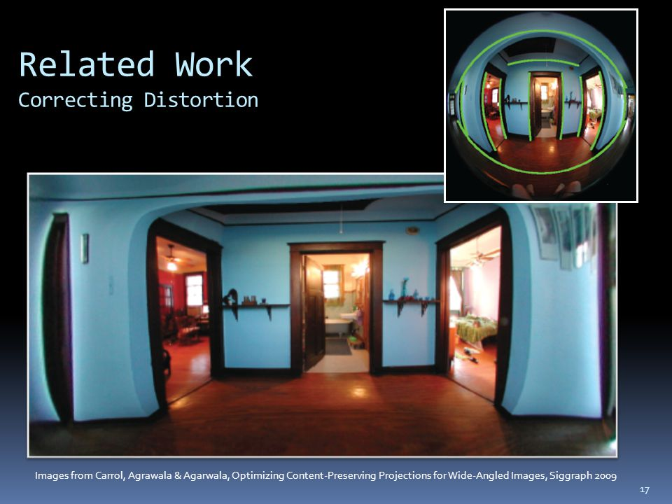 Related Work Correcting Distortion Images from Carrol, Agrawala & Agarwala, Optimizing Content-Preserving Projections for Wide-Angled Images, Siggraph 2009 17