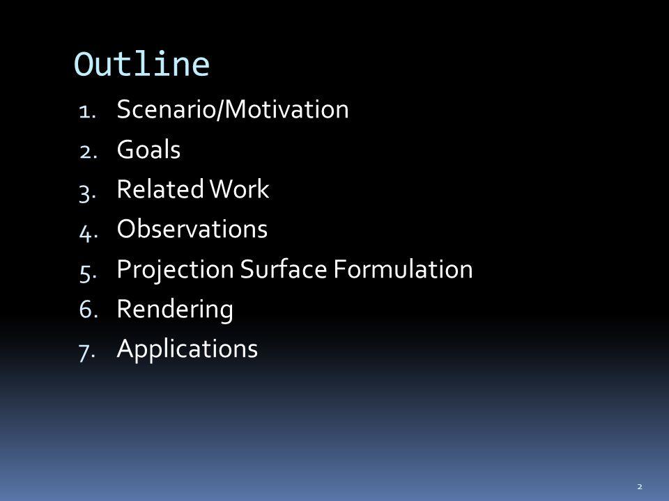 Outline 1. Scenario/Motivation 2. Goals 3. Related Work 4. Observations 5. Projection Surface Formulation 6. Rendering 7. Applications 2