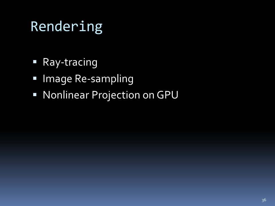 Rendering  Ray-tracing  Image Re-sampling  Nonlinear Projection on GPU 36