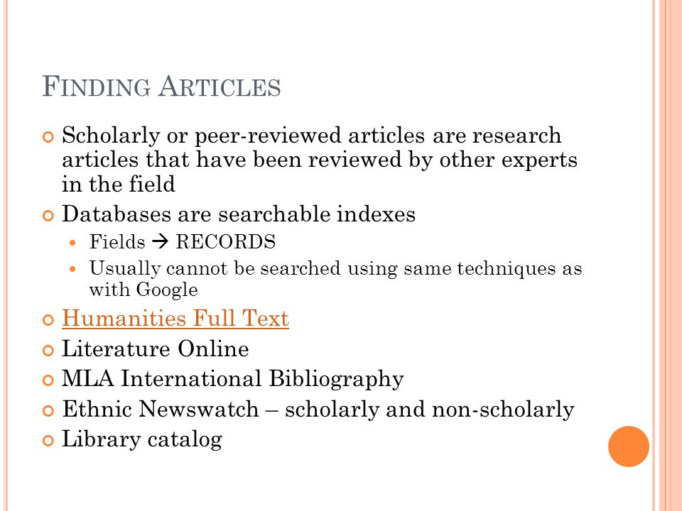 F INDING A RTICLES Scholarly or peer-reviewed articles are research articles that have been reviewed by other experts in the field Databases are searchable indexes Fields  RECORDS Usually cannot be searched using same techniques as with Google Humanities Full Text Literature Online MLA International Bibliography Ethnic Newswatch – scholarly and non-scholarly Library catalog