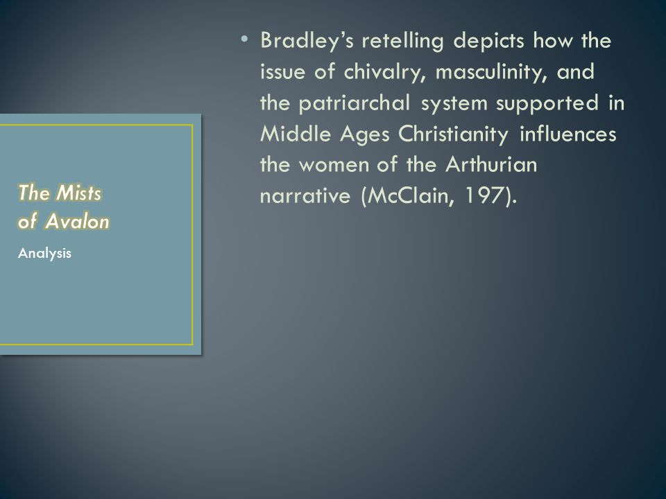 Bradley's retelling depicts how the issue of chivalry, masculinity, and the patriarchal system supported in Middle Ages Christianity influences the women of the Arthurian narrative (McClain, 197).