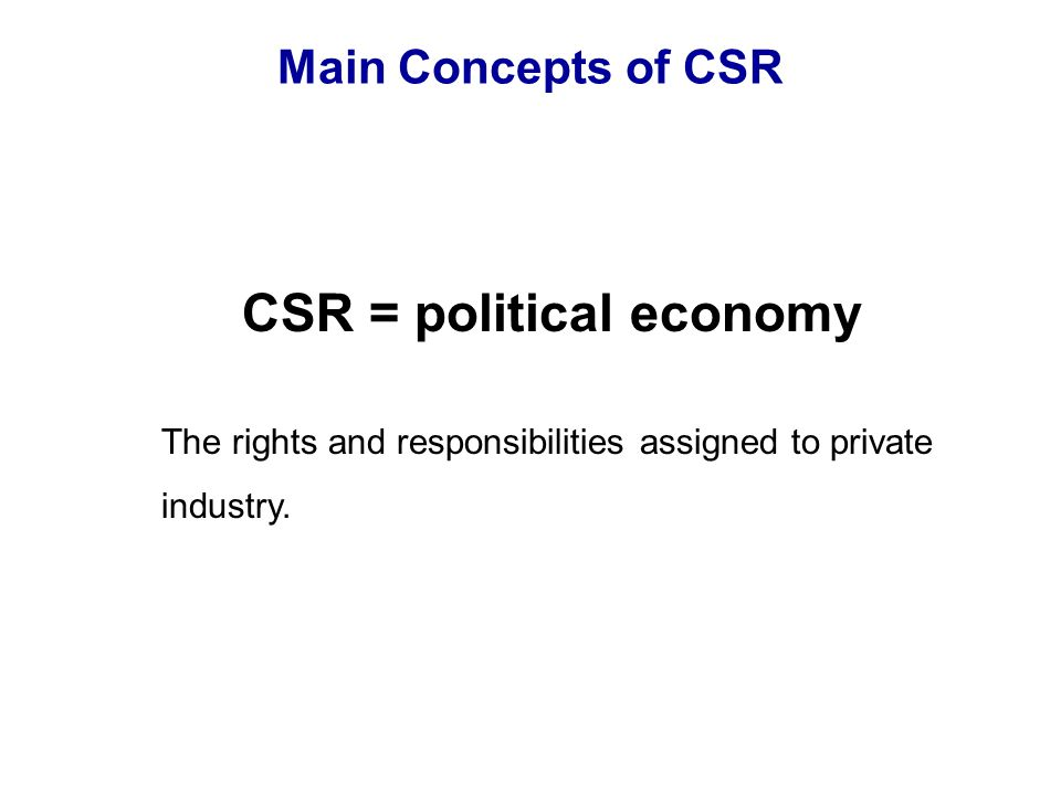 Main Concepts of CSR CSR = political economy The rights and responsibilities assigned to private industry.