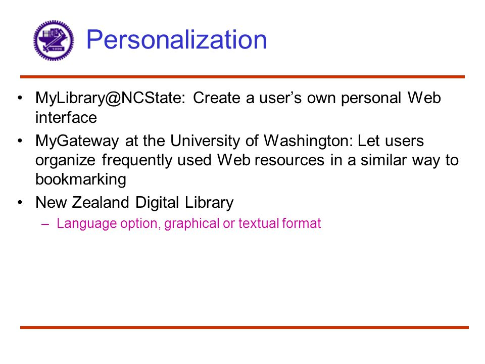 Personalization MyLibrary@NCState: Create a user's own personal Web interface MyGateway at the University of Washington: Let users organize frequently used Web resources in a similar way to bookmarking New Zealand Digital Library –Language option, graphical or textual format