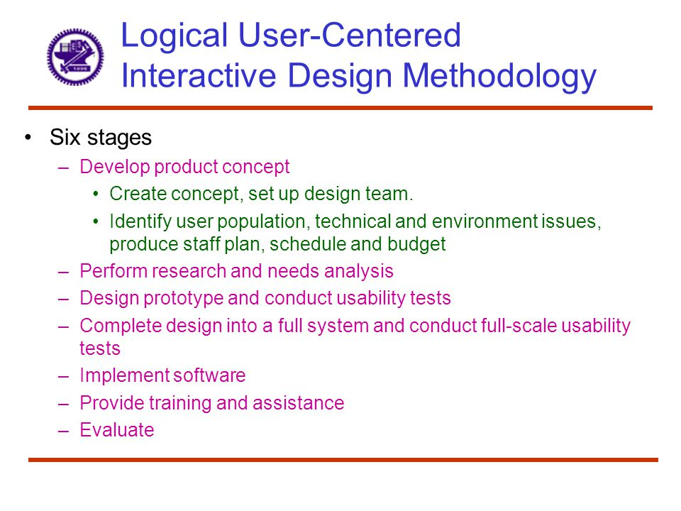 Logical User-Centered Interactive Design Methodology Six stages –Develop product concept Create concept, set up design team.