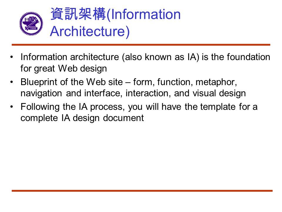 資訊架構 (Information Architecture) Information architecture (also known as IA) is the foundation for great Web design Blueprint of the Web site – form, function, metaphor, navigation and interface, interaction, and visual design Following the IA process, you will have the template for a complete IA design document