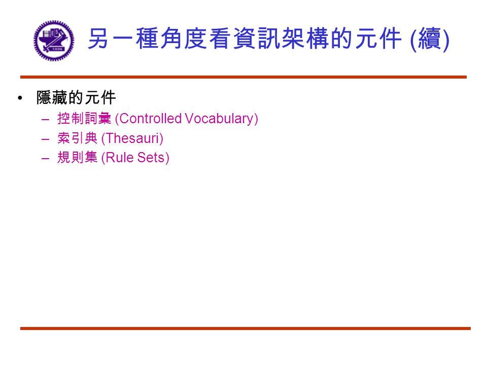 另一種角度看資訊架構的元件 ( 續 ) 隱藏的元件 – 控制詞彙 (Controlled Vocabulary) – 索引典 (Thesauri) – 規則集 (Rule Sets)