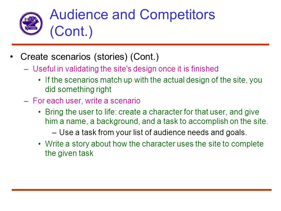 Audience and Competitors (Cont.) Create scenarios (stories) (Cont.) –Useful in validating the site s design once it is finished If the scenarios match up with the actual design of the site, you did something right –For each user, write a scenario Bring the user to life: create a character for that user, and give him a name, a background, and a task to accomplish on the site.