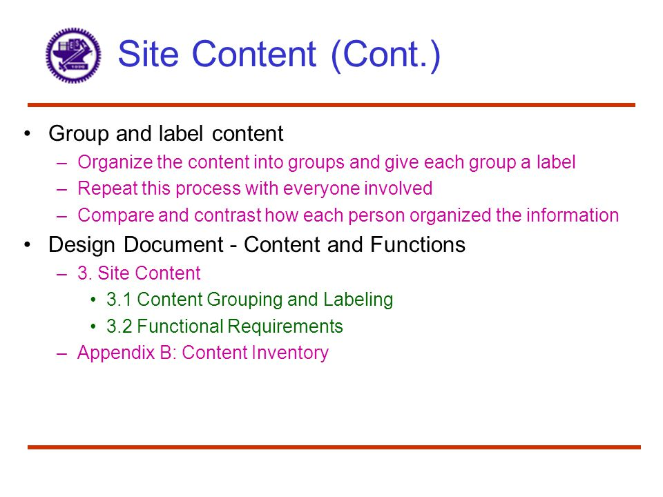 Site Content (Cont.) Group and label content –Organize the content into groups and give each group a label –Repeat this process with everyone involved –Compare and contrast how each person organized the information Design Document - Content and Functions –3.