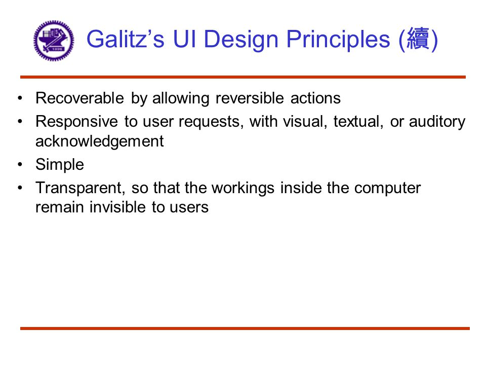 Galitz's UI Design Principles ( 續 ) Recoverable by allowing reversible actions Responsive to user requests, with visual, textual, or auditory acknowledgement Simple Transparent, so that the workings inside the computer remain invisible to users