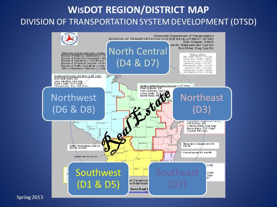 W IS DOT REGION/DISTRICT MAP DIVISION OF TRANSPORTATION SYSTEM DEVELOPMENT (DTSD) North Central (D4 & D7) Northeast (D3) Southeast (D2) Southwest (D1 & D5) Northwest (D6 & D8) Spring 2013 Real Estate