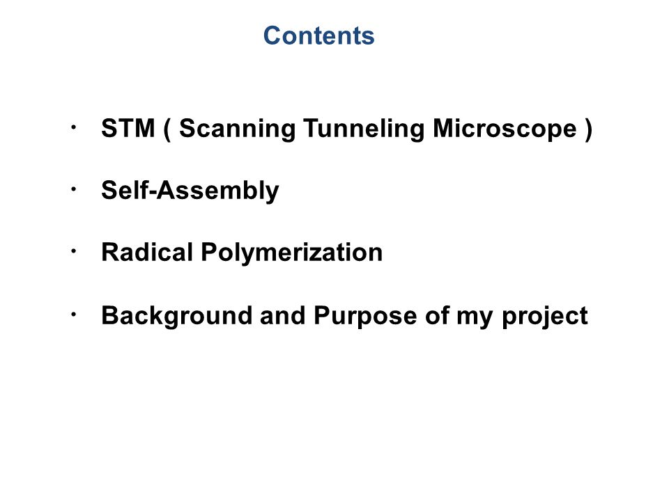 Contents ・ STM ( Scanning Tunneling Microscope ) ・ Self-Assembly ・ Radical Polymerization ・ Background and Purpose of my project