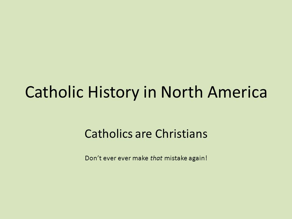Catholic History in North America Catholics are Christians Don't ever ever make that mistake again!