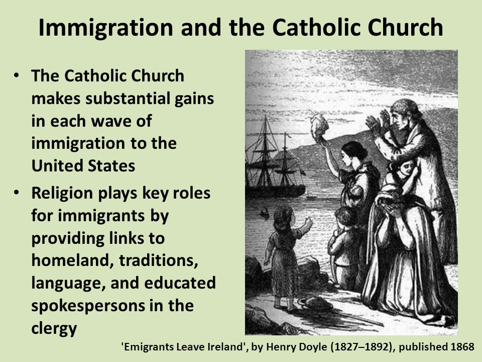 Immigration and the Catholic Church The Catholic Church makes substantial gains in each wave of immigration to the United States Religion plays key roles for immigrants by providing links to homeland, traditions, language, and educated spokespersons in the clergy Emigrants Leave Ireland , by Henry Doyle (1827–1892), published 1868