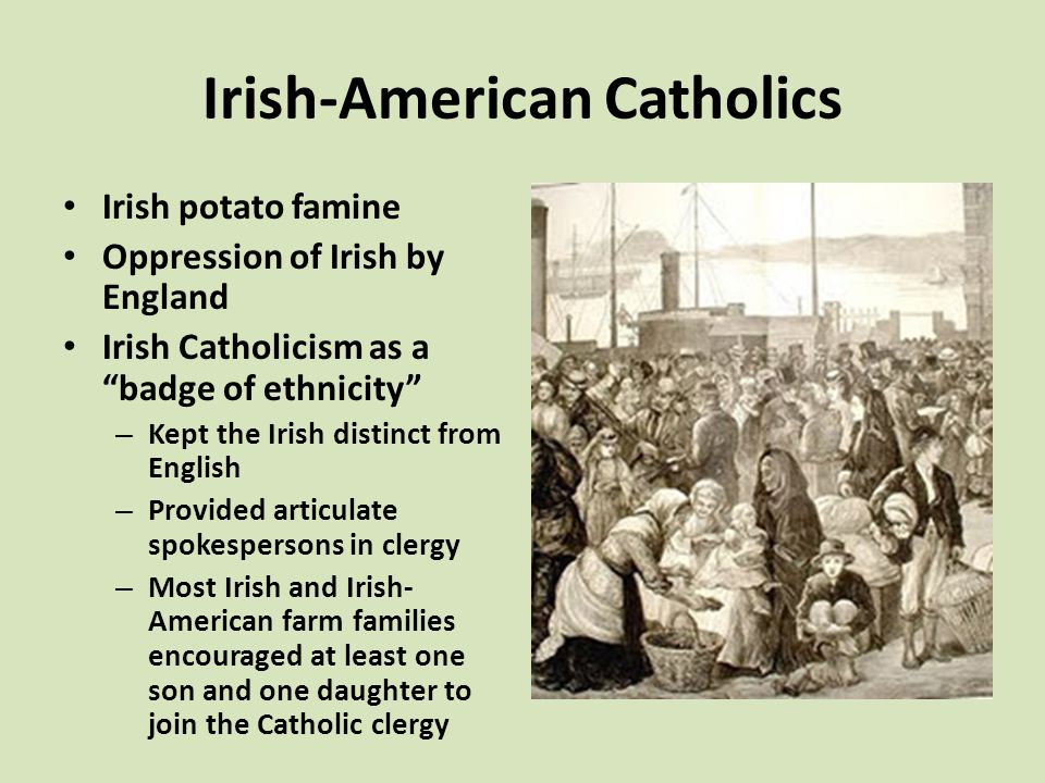 Irish-American Catholics Irish potato famine Oppression of Irish by England Irish Catholicism as a badge of ethnicity – Kept the Irish distinct from English – Provided articulate spokespersons in clergy – Most Irish and Irish- American farm families encouraged at least one son and one daughter to join the Catholic clergy