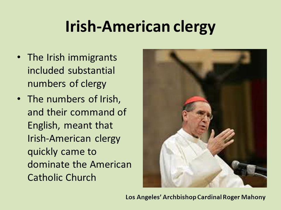 Irish-American clergy The Irish immigrants included substantial numbers of clergy The numbers of Irish, and their command of English, meant that Irish-American clergy quickly came to dominate the American Catholic Church Los Angeles' Archbishop Cardinal Roger Mahony