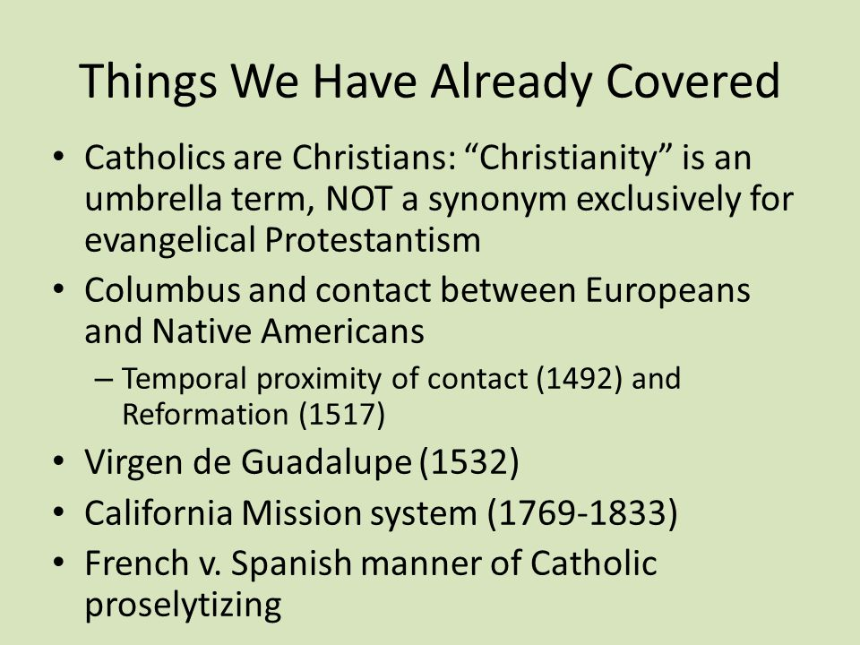 Things We Have Already Covered Catholics are Christians: Christianity is an umbrella term, NOT a synonym exclusively for evangelical Protestantism Columbus and contact between Europeans and Native Americans – Temporal proximity of contact (1492) and Reformation (1517) Virgen de Guadalupe (1532) California Mission system (1769-1833) French v.