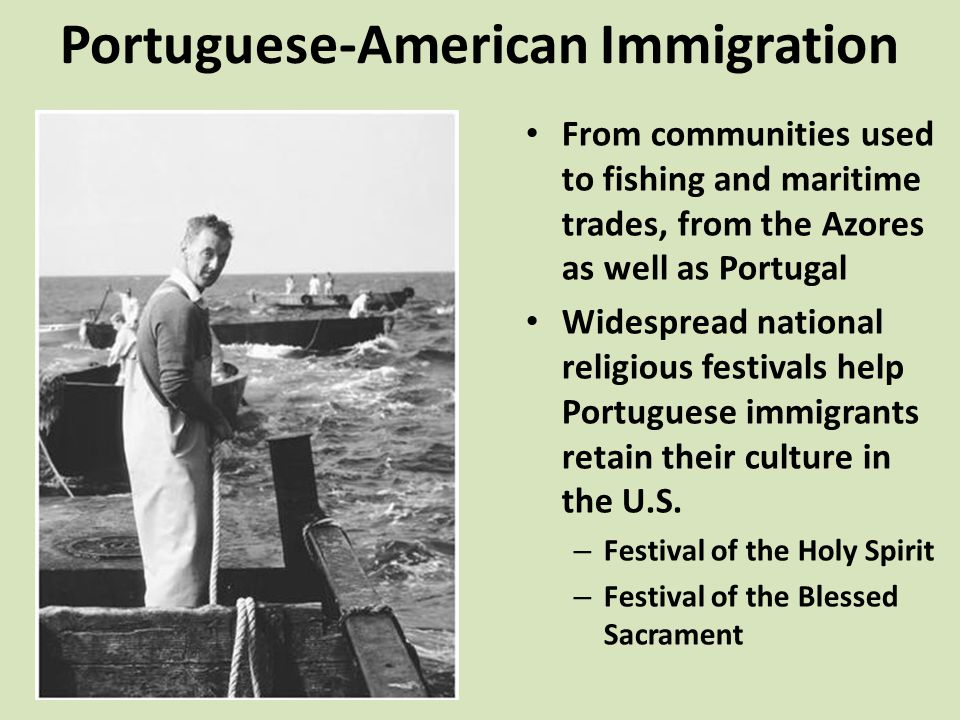 Portuguese-American Immigration From communities used to fishing and maritime trades, from the Azores as well as Portugal Widespread national religious festivals help Portuguese immigrants retain their culture in the U.S.