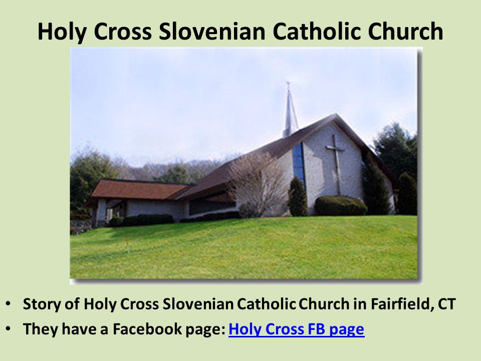 Holy Cross Slovenian Catholic Church Story of Holy Cross Slovenian Catholic Church in Fairfield, CT They have a Facebook page: Holy Cross FB pageHoly Cross FB page