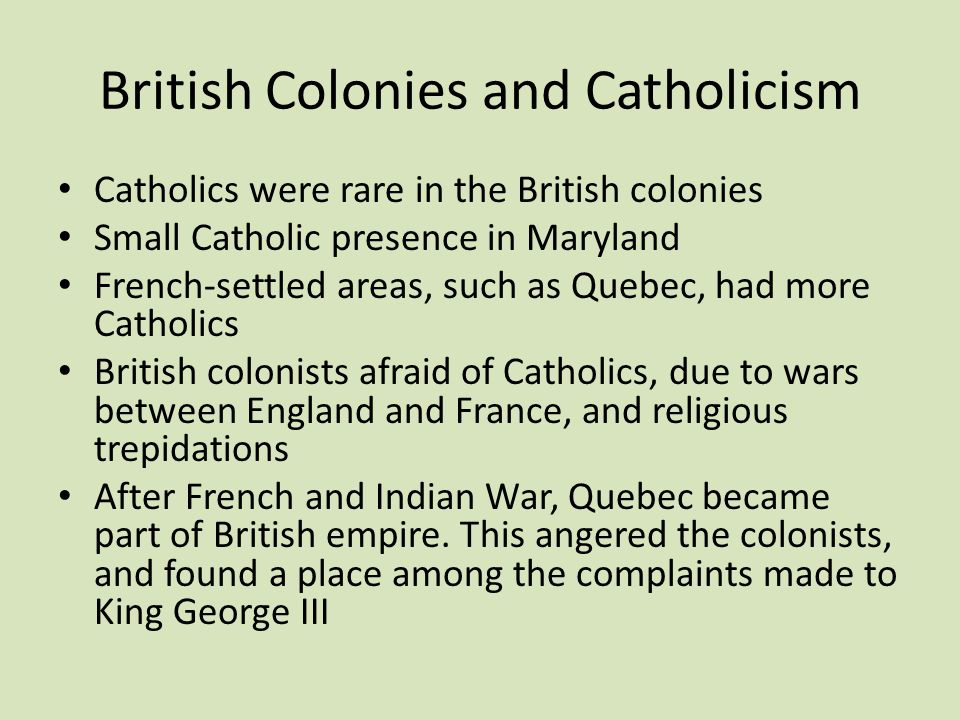 British Colonies and Catholicism Catholics were rare in the British colonies Small Catholic presence in Maryland French-settled areas, such as Quebec, had more Catholics British colonists afraid of Catholics, due to wars between England and France, and religious trepidations After French and Indian War, Quebec became part of British empire.