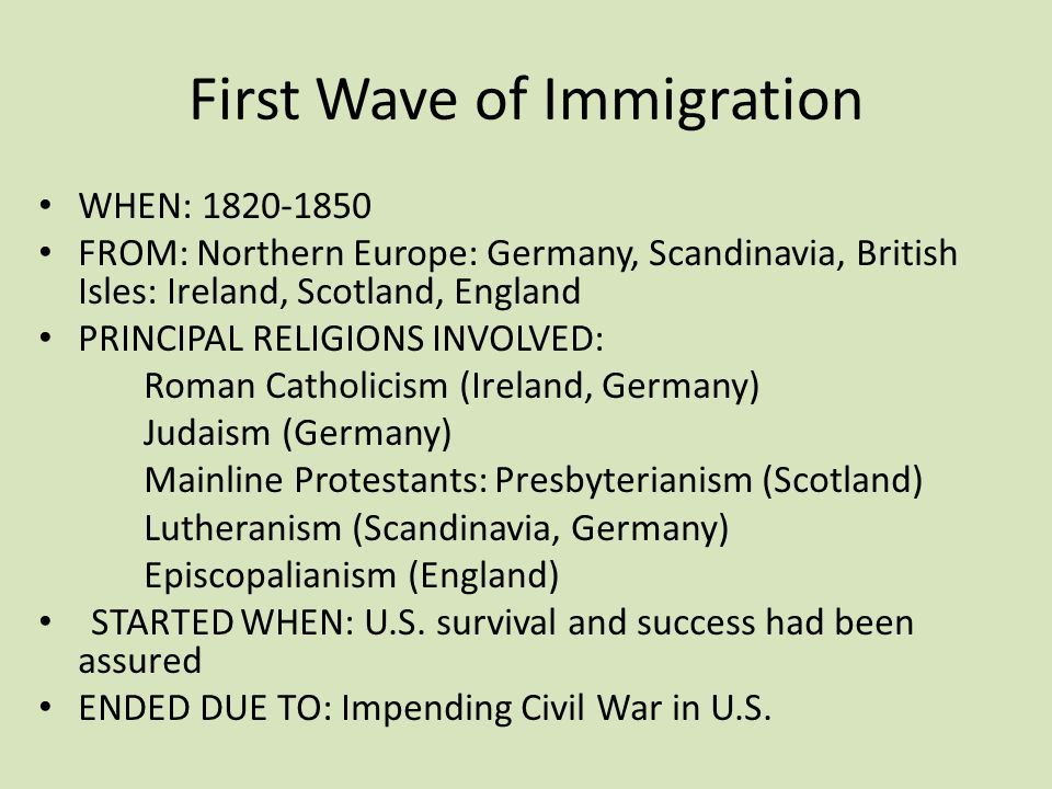 First Wave of Immigration WHEN: 1820-1850 FROM: Northern Europe: Germany, Scandinavia, British Isles: Ireland, Scotland, England PRINCIPAL RELIGIONS INVOLVED: Roman Catholicism (Ireland, Germany) Judaism (Germany) Mainline Protestants: Presbyterianism (Scotland) Lutheranism (Scandinavia, Germany) Episcopalianism (England) STARTED WHEN: U.S.