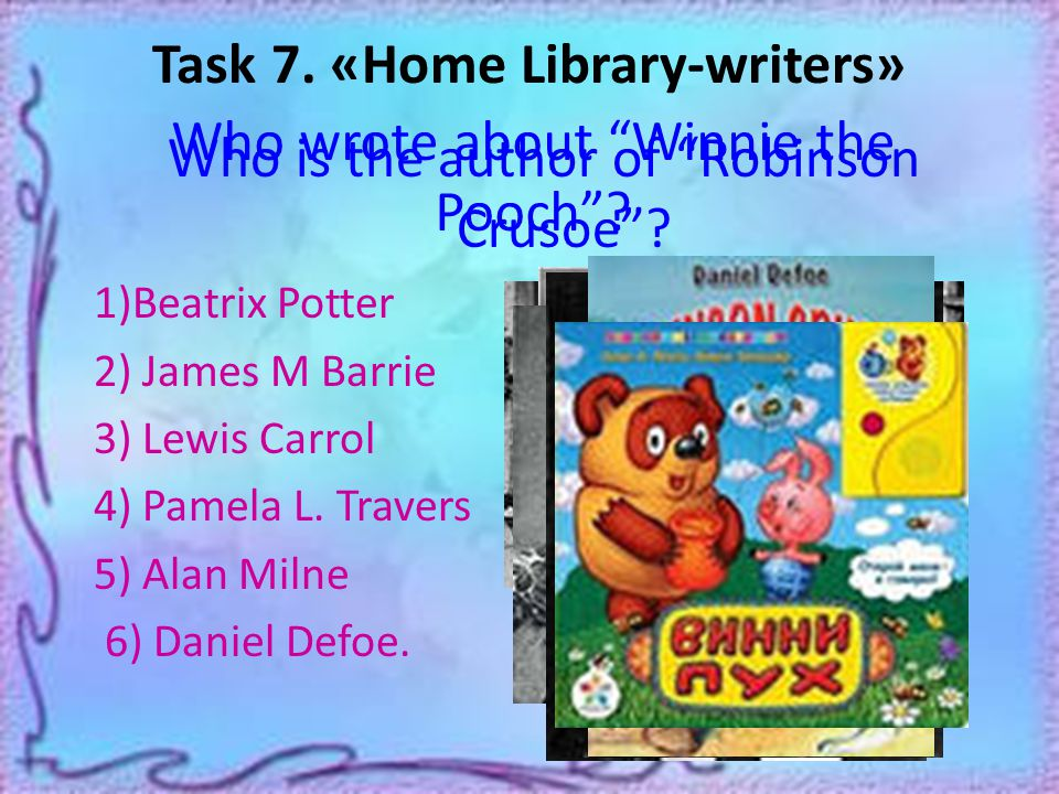 Task 7. «Home Library-writers» Who is the author of Robinson Crusoe .