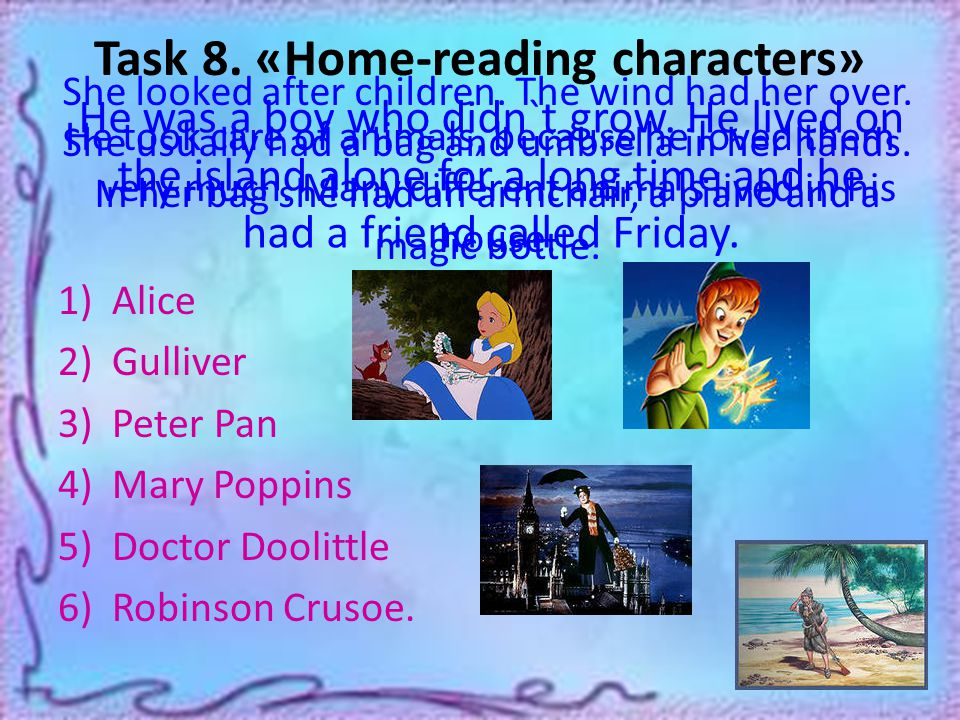 Task 8. «Home-reading characters» He took care of animals, because he loved them very much.