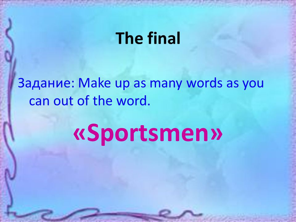 The final Задание: Make up as many words as you can out of the word. «Sportsmen»