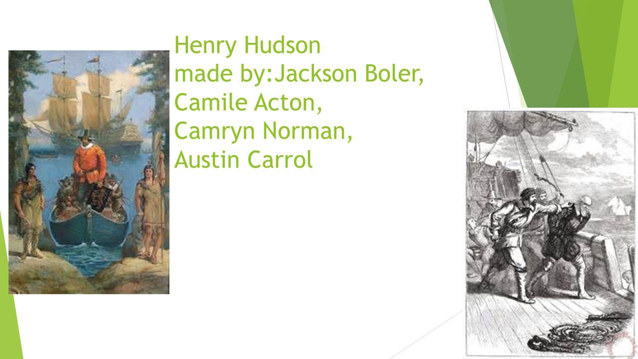 Henry Hudson made by:Jackson Boler, Camile Acton, Camryn Norman, Austin Carrol