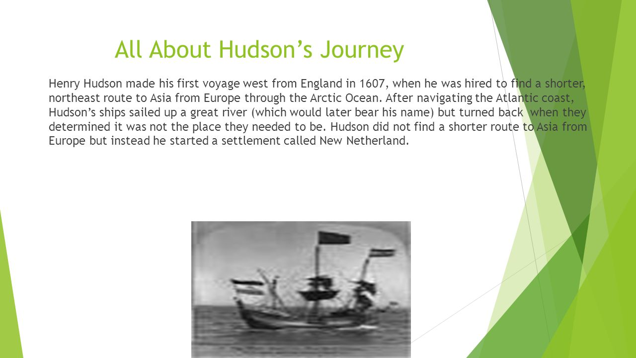 All About Hudson's Journey Henry Hudson made his first voyage west from England in 1607, when he was hired to find a shorter, northeast route to Asia