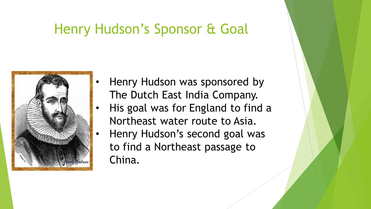 Henry Hudson was sponsored by The Dutch East India Company. His goal was for England to find a Northeast water route to Asia. Henry Hudson's second go