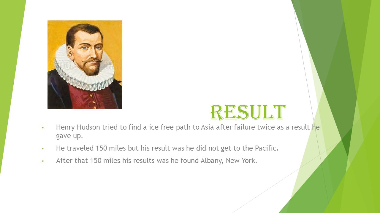 rESULT Henry Hudson tried to find a ice free path to Asia after failure twice as a result he gave up. He traveled 150 miles but his result was he did
