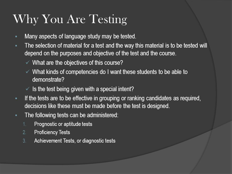 Why You Are Testing  Many aspects of language study may be tested.