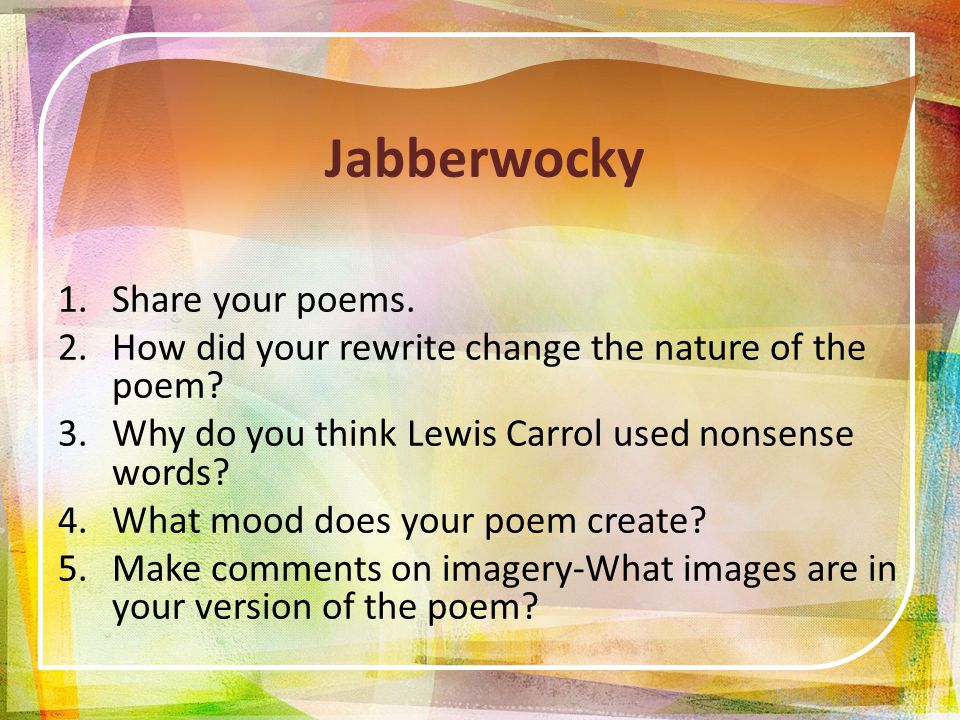 Jabberwocky 1.Share your poems. 2.How did your rewrite change the nature of the poem.