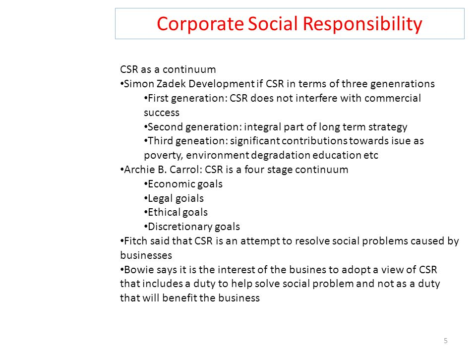 Corporate Social Responsibility 5 CSR as a continuum Simon Zadek Development if CSR in terms of three genenrations First generation: CSR does not interfere with commercial success Second generation: integral part of long term strategy Third geneation: significant contributions towards isue as poverty, environment degradation education etc Archie B.