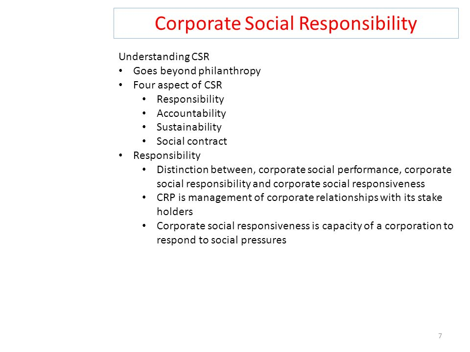 Corporate Social Responsibility 7 Understanding CSR Goes beyond philanthropy Four aspect of CSR Responsibility Accountability Sustainability Social contract Responsibility Distinction between, corporate social performance, corporate social responsibility and corporate social responsiveness CRP is management of corporate relationships with its stake holders Corporate social responsiveness is capacity of a corporation to respond to social pressures