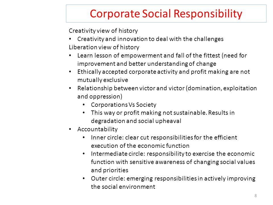 Corporate Social Responsibility 8 Creativity view of history Creativity and innovation to deal with the challenges Liberation view of history Learn lesson of empowerment and fall of the fittest (need for improvement and better understanding of change Ethically accepted corporate activity and profit making are not mutually exclusive Relationship between victor and victor (domination, exploitation and oppression) Corporations Vs Society This way or profit making not sustainable.