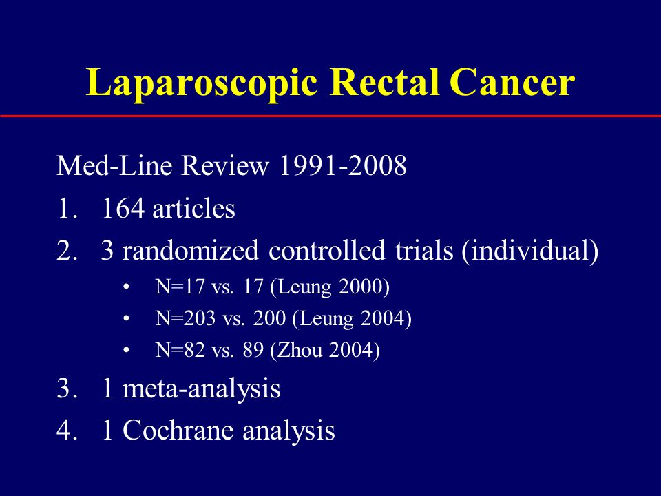 Laparoscopic Rectal Cancer Med-Line Review 1991-2008 1.164 articles 2.3 randomized controlled trials (individual) N=17 vs. 17 (Leung 2000) N=203 vs. 2